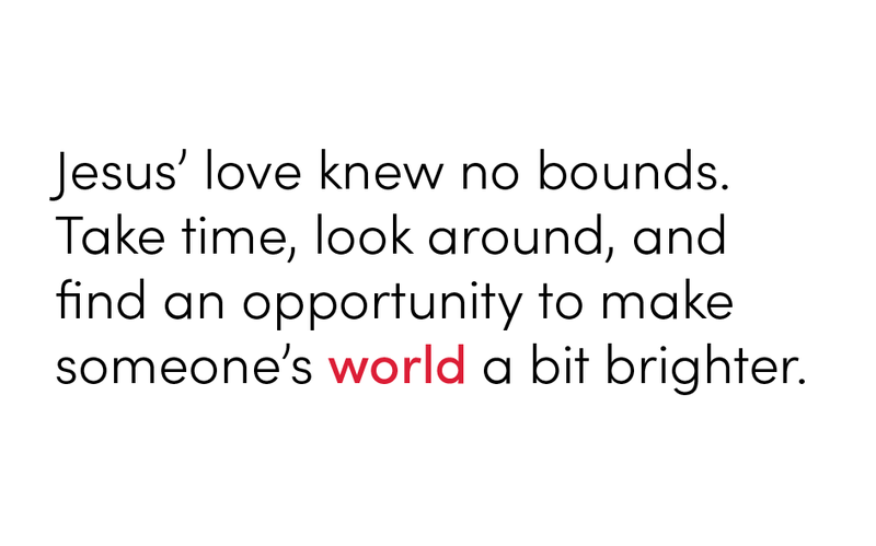 Jesus' love knew no bounds.  Take time, look around, and find an opportunity to make someone's world a bit brighter.