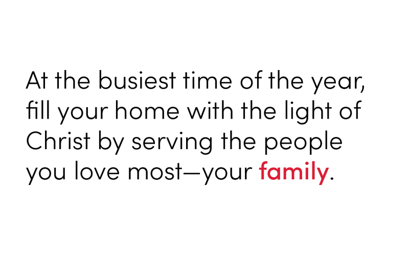 At the busiest time of the year, fill your home with the light of Christ by serving the people you love most—your family.