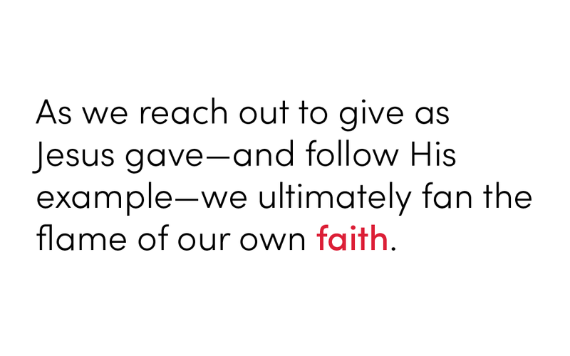 As we reach out to give as Jesus gave—and follow His example—we ultimately fan the flame of our own faith.