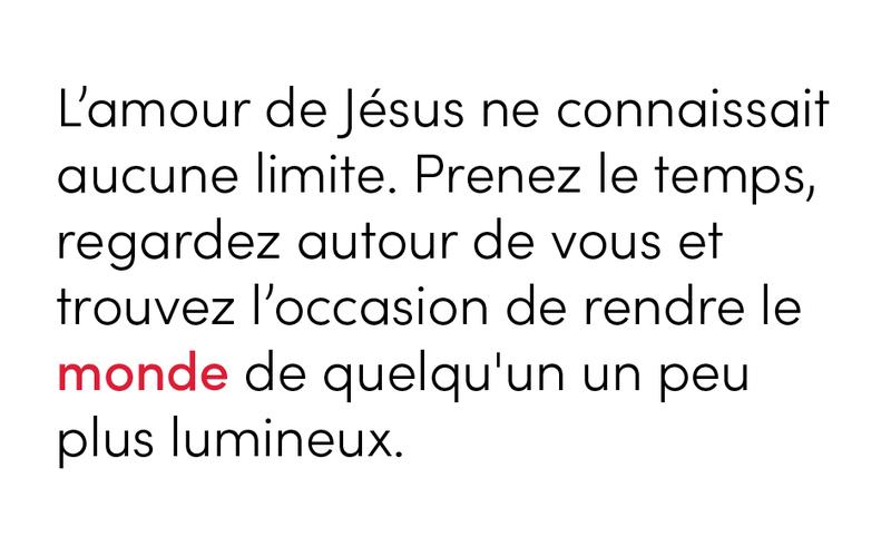L'amour de Jésus ne connaissait aucune limite. Prenez le temps, regardez autour de vous et trouvez l'occasion de rendre le monde de quelqu'un un peu plus lumineux.