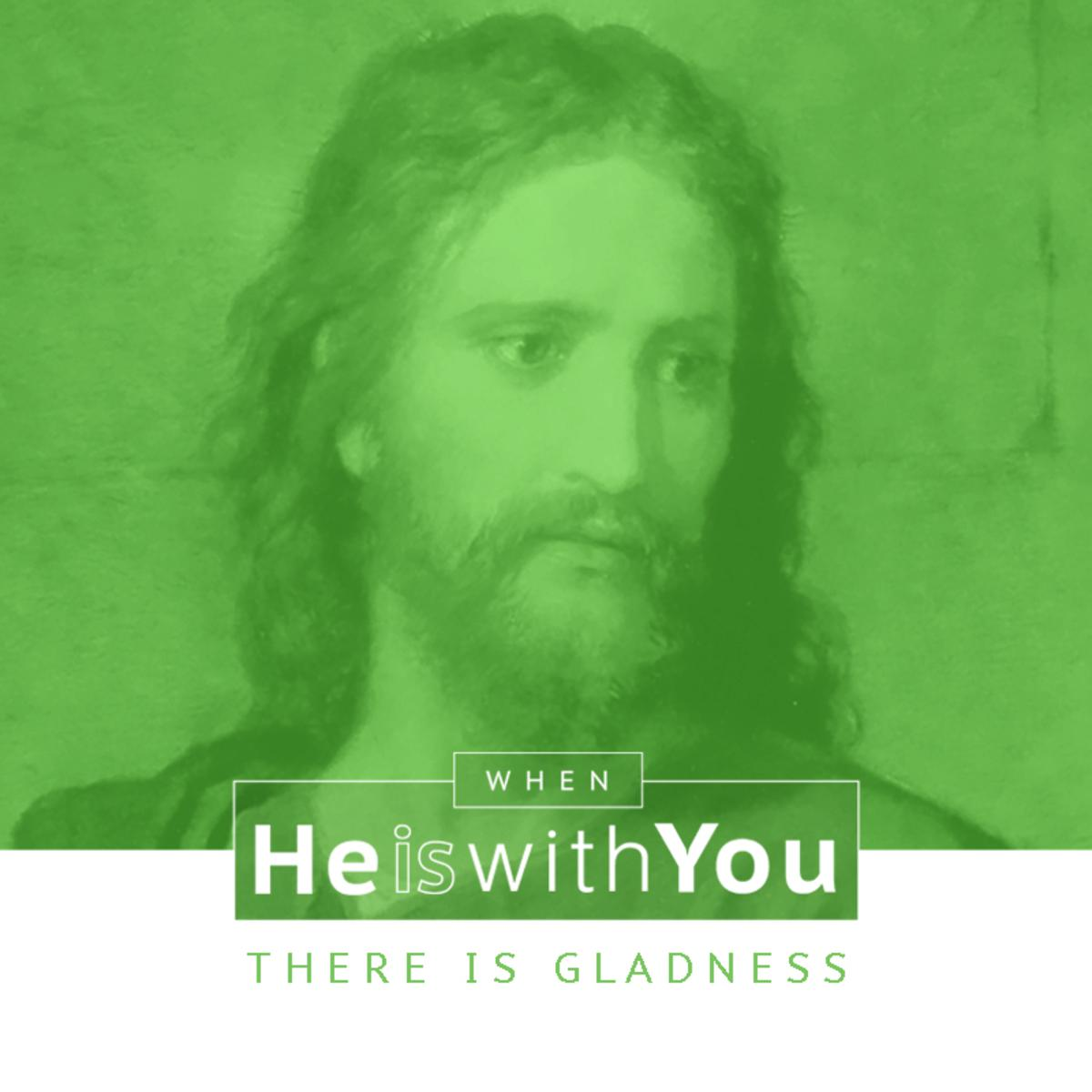 When He is with you there is gladness