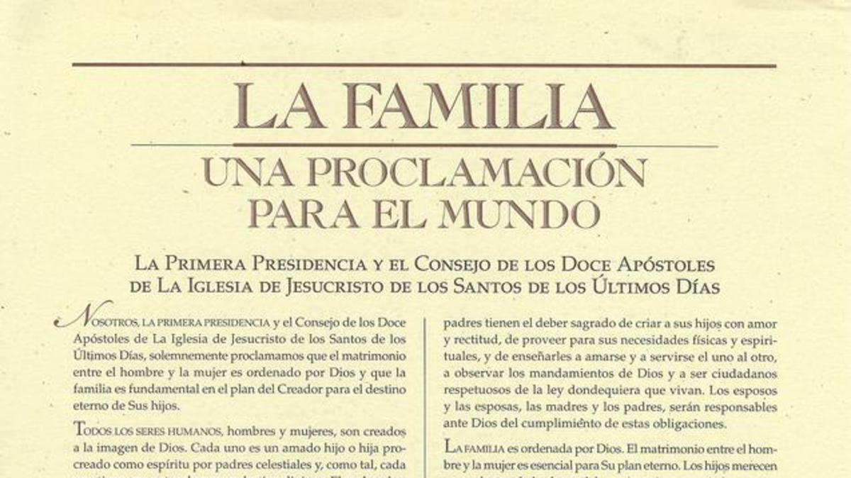 La Familia: Una Proclamación para el Mundo' es una declaración oficial de la Primera Presidencia de La Iglesia de Jesucristo de los Santos de los Últimos Días dada el 23 de septiembre de 1995, en la que se establece la posición oficial de la Iglesia en torno al matrimonio y la familia.