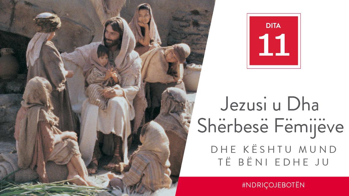Dita 11 - Jezusi u Dha Shërbesë Fëmijëve dhe Kështu Mund të Bëni edhe Ju