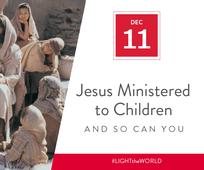 Dec 11 - Jesus Ministered to Children and So Can You