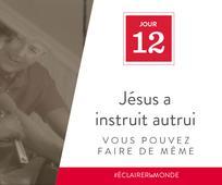 Jour 12 - Jésus a instruit autrui, vous pouvez faire de même
