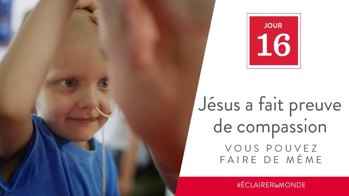 Jour 16 - Jésus a fait preuve de compassion, vous pouvez faire de même