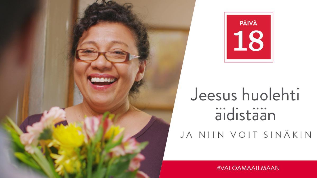 PÄIVÄ 18 - Jeesus huolehti äidistään, ja niin voit sinäkin