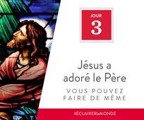 Jour 3 - Jésus a adoré le Père, vous pouvez faire de même