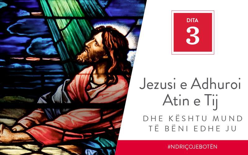 Jezusi e Adhuroi Atin e Tij dhe Kështu Mund të Bëni edhe Ju