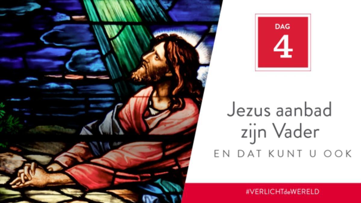 Dag 4 - Jezus aanbad zijn Vader en dat kunt u ook