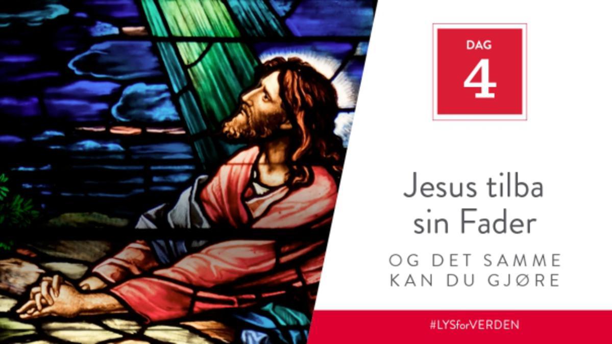 Dag 4 - Jesus tilba sin Fader, og det samme kan du gjøre