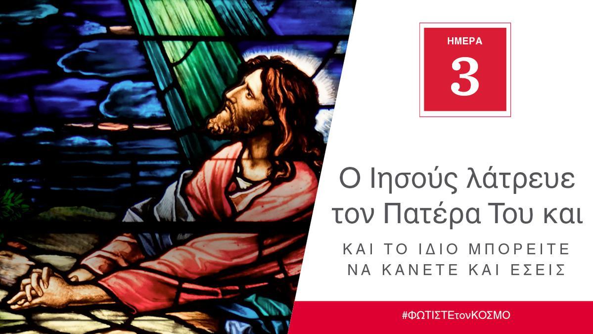 ΗΜΕΡΑ 3 - Ο Ιησούς λάτρευε τον Πατέρα Του και το ίδιο μπορείτε να κάνετε και εσείς