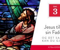 Dag 3 - Jesus tilba sin Fader, og det samme kan du gjøre