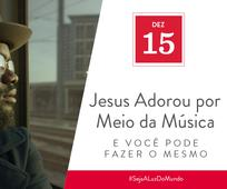 Dez 15 - Jesus Adorou por Meio da Música e Você Pode Fazer o Mesmo
