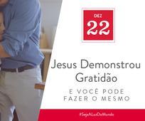 Dez 22 - Jesus Demonstrou Gratidão e Você Pode Fazer o Mesmo