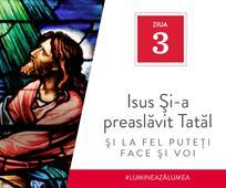 Ziua 3 - Isus Şi-a preaslăvit Tatăl şi la fel puteţi face şi voi