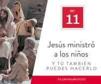 Dic 11 - Jesús ministró a los niños y tú también puedes hacerlo