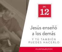 Dic 12 - Jesús enseñó a los demás y tú también puedes hacerlo