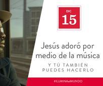 Dic 15 - Jesús adoró por medio de la música y tú también puedes hacerlo