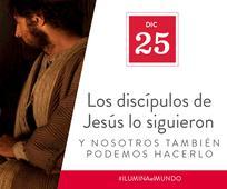 Dic 25 - Los discípulos de Jesús lo siguieron y nosotros también podemos hacerlo