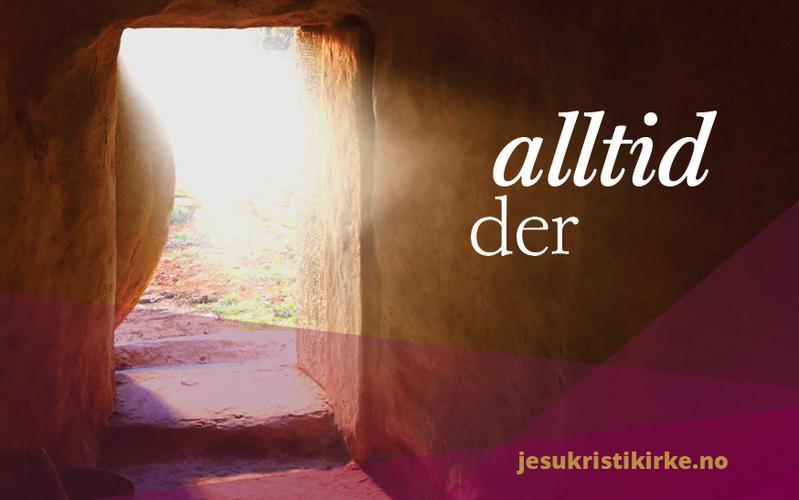 Et påskebudskap: Jesus Kristus er alltid der for deg