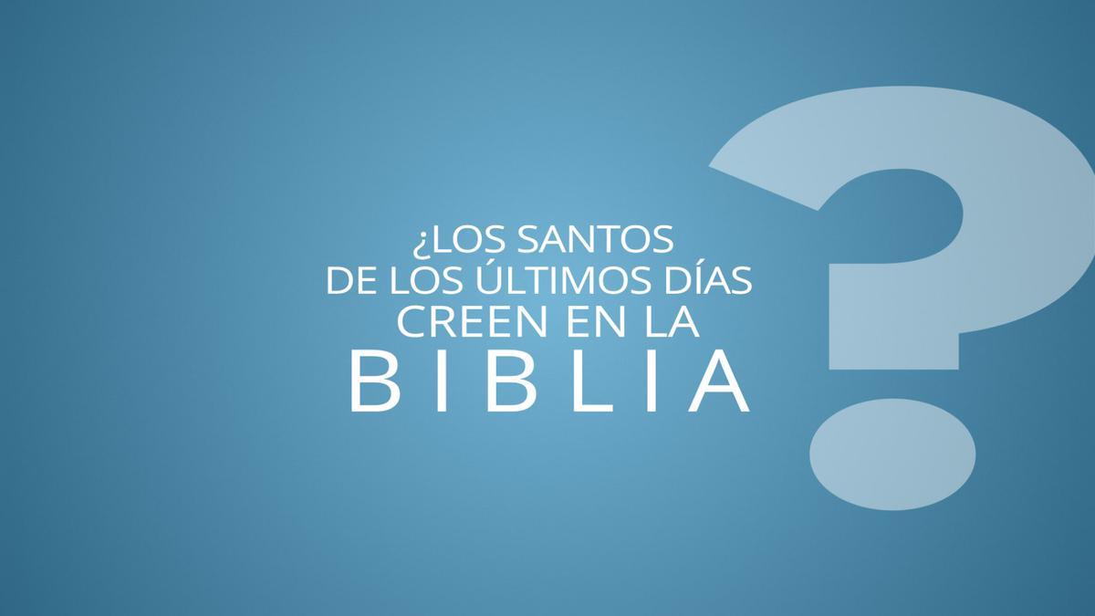 ¿Los Santos de los Últimos Días creen en la Biblia?
